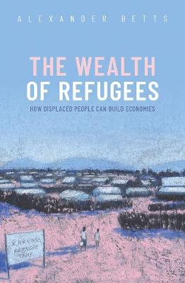 The Wealth of Refugees: How Displaced People Can Build Economies by Alexander Betts
