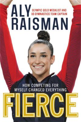 Fierce: How Competing for Myself Changed Everything by Aly Raisman