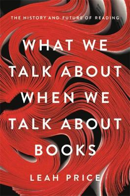 What We Talk About When We Talk About Books: The History and Future of Reading by Leah Price