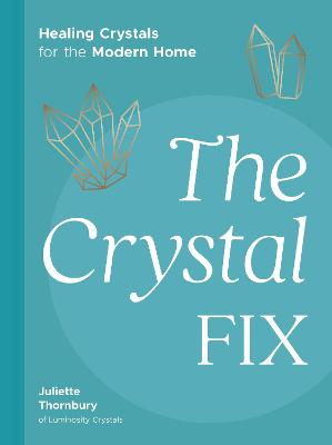 The Crystal Fix: Healing Crystals for the Modern Home by Juliette Thornbury