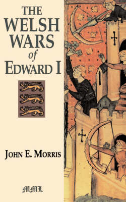 Welsh Wars Of Edward I by John E. Morris