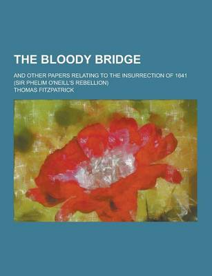 The Bloody Bridge; And Other Papers Relating to the Insurrection of 1641 (Sir Phelim O'Neill's Rebellion) by Thomas Fitzpatrick