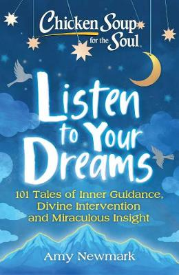 Chicken Soup for the Soul: Listen to Your Dreams: 101 Tales of Inner Guidance, Divine Intervention and Miraculous Insight by Amy Newmark