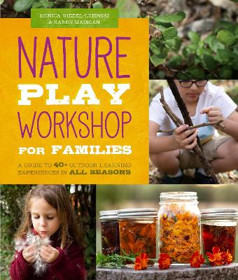 Nature Play Workshop for Families: A Guide to 40+ Outdoor Learning Experiences in All Seasons by Monica Wiedel-Lubinski