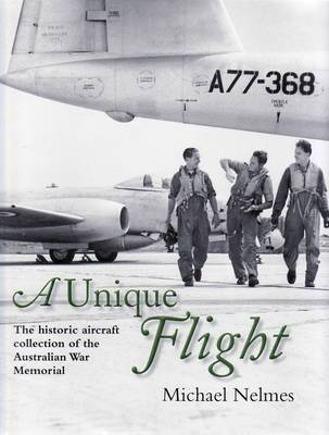 A Unique Flight: The Historic Aircraft Collection of the Australian War Memorial by Michael Nelmes