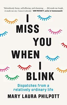 I Miss You When I Blink: Dispatches from a Relatively Ordinary Life by Mary Laura Philpott