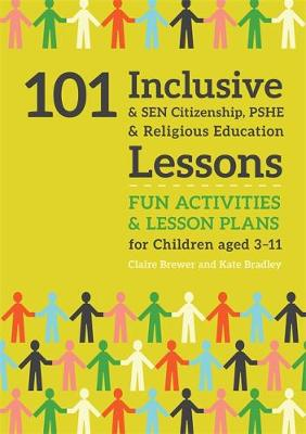 101 Inclusive and SEN Citizenship, PSHE and Religious Education Lessons: Fun Activities and Lesson Plans for Children Aged 3 - 11 by Kate Bradley