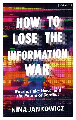 How to Lose the Information War: Russia, Fake News, and the Future of Conflict by Nina Jankowicz