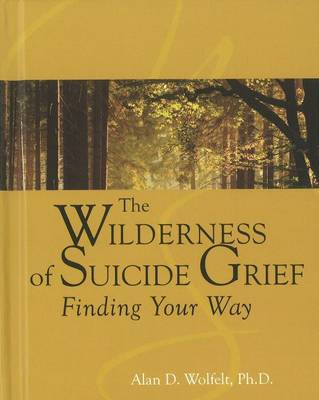 The Wilderness of Suicide Grief by Alan D. Wolfelt