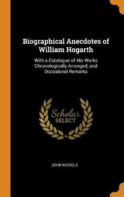 Biographical Anecdotes of William Hogarth: With a Catalogue of His Works Chronologically Arranged; And Occasional Remarks by John Nichols
