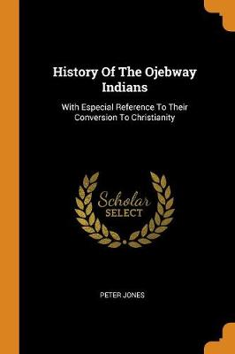 History of the Ojebway Indians: With Especial Reference to Their Conversion to Christianity by Professor of French History Peter Jones