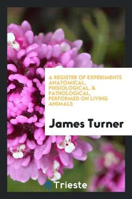 A Register of Experiments Anatomical, Phisiological, & Pathological, Performed on Living Animals by James Turner