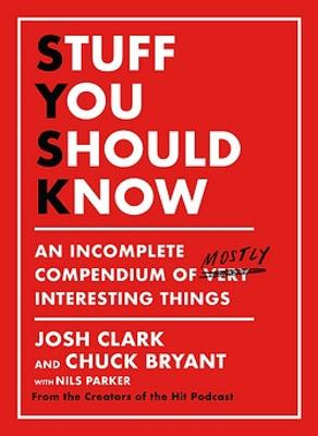 Stuff You Should Know: An Incomplete Compendium of Mostly Interesting Things by Josh Clark