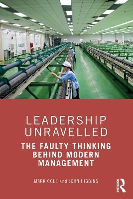 Leadership Unravelled: The Faulty Thinking Behind Modern Management by Mark Cole