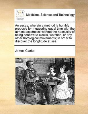 An Essay, Wherein a Method Is Humbly Propos'd for Measuring Equal Time with the Utmost Exactness; Without the Necessity of Being Confin'd to Clocks, Watches, or Any Other Horological Movements; In Order to Discover the Longtitude at Sea by James Clarke