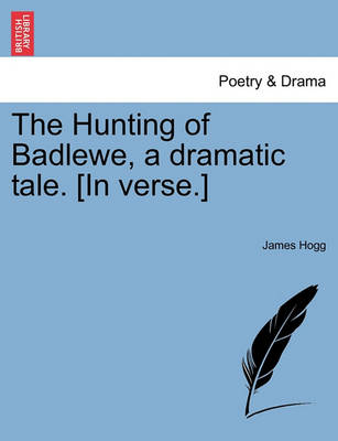 The Hunting of Badlewe, a Dramatic Tale. [In Verse.] by Professor James Hogg