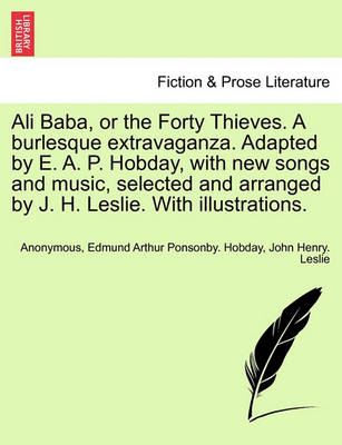 Ali Baba, or the Forty Thieves. a Burlesque Extravaganza. Adapted by E. A. P. Hobday, with New Songs and Music, Selected and Arranged by J. H. Leslie. with Illustrations. by Anonymous