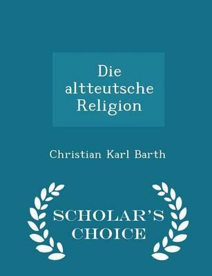Die Altteutsche Religion - Scholar's Choice Edition by Christian Karl Barth