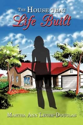 The House That Life Built by Martha Ann Leger-Douglas