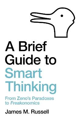 A Brief Guide to Smart Thinking: From Zeno's Paradoxes to Freakonomics by James M. Russell