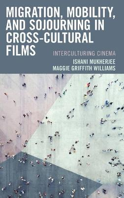 Migration, Mobility, and Sojourning in Cross-cultural Films: Interculturing Cinema book