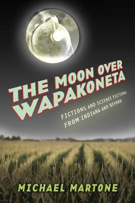 The Moon over Wapakoneta: Fictions and Science Fictions from Indiana and Beyond by Michael Martone
