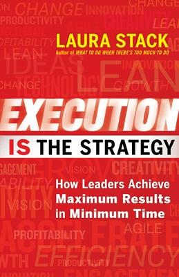 Execution IS the Strategy: How Leaders Achieve Maximum Results in Minimum Time by Laura Stack