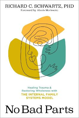 No Bad Parts: Healing Trauma and Restoring Wholeness with the Internal Family Systems Model by Richard C. Schwartz