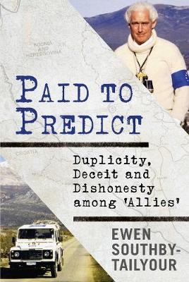Paid to Predict: Duplicity, Deceit and Dishonesty among 'Allies' by Ewen Southby-Tailyour