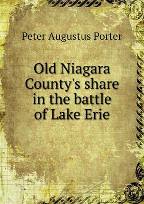 Old Niagara County's Share in the Battle of Lake Erie by Peter A Porter