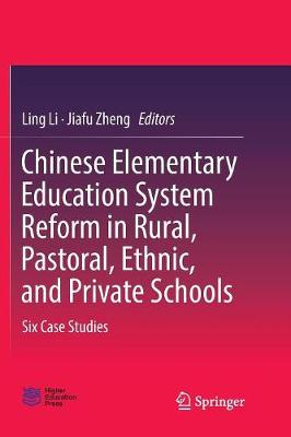 Chinese Elementary Education System Reform in Rural, Pastoral, Ethnic, and Private Schools: Six Case Studies by Ling Li