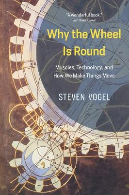 Why the Wheel Is Round: Muscles, Technology, and How We Make Things Move by Steven Vogel