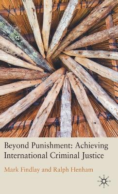 Beyond Punishment: Achieving International Criminal Justice by Professor Mark Findlay