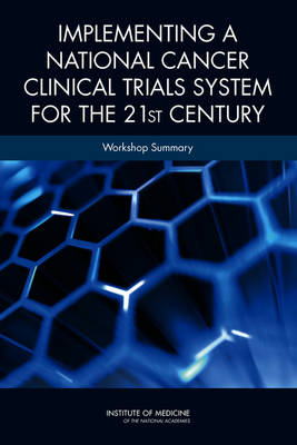 Implementing a National Cancer Clinical Trials System for the 21st Century by National Cancer Policy Forum