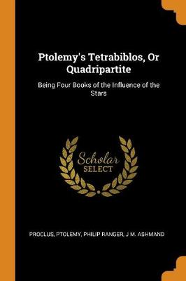 Ptolemy's Tetrabiblos, or Quadripartite: Being Four Books of the Influence of the Stars by Proclus