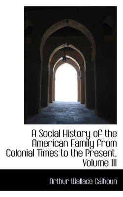 A Social History of the American Family from Colonial Times to the Present, Volume III by Arthur Wallace Calhoun