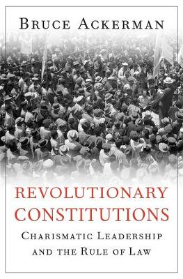 Revolutionary Constitutions: Charismatic Leadership and the Rule of Law by Bruce Ackerman