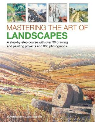 Mastering the Art of Landscapes: A step-by-step course with 30 drawing and painting projects and 800 photographs by Sarah Hoggett