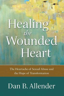 Healing the Wounded Heart by Dan B Allender