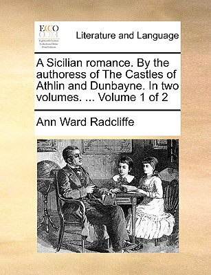 A Sicilian Romance. by the Authoress of the Castles of Athlin and Dunbayne. in Two Volumes. ... Volume 1 of 2 by Ann Ward Radcliffe
