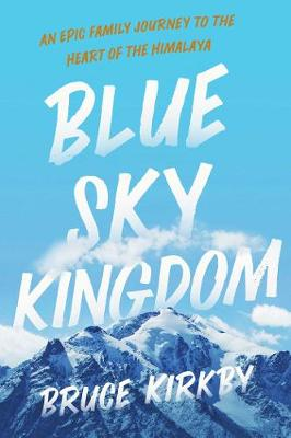 Blue Sky Kingdom: An Epic Family Journey to the Heart of the Himalaya by Bruce Kirkby