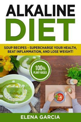 Alkaline Diet: Soup Recipes- Supercharge Your Health, Beat Inflammation, and Lose Weight! by Elena Garcia