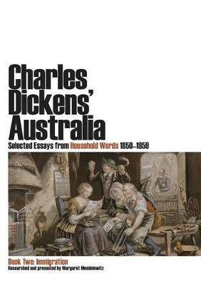 Charles Dickens' Australia: Selected Essays from Household Words 1850-1859. Book Two: Immigration by Margaret Mendelawitz