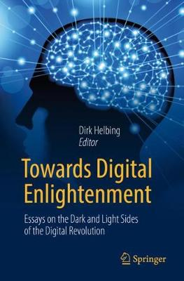 Towards Digital Enlightenment: Essays on the Dark and Light Sides of the Digital Revolution by Dirk Helbing