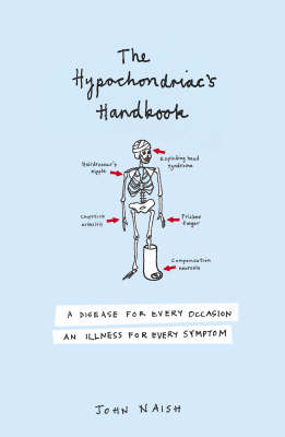 The Hypochondriac's Handbook: An Illness for Every Occasion, a Disease for Every Symptom by John Naish