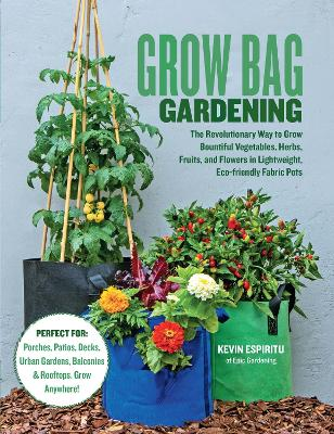 Grow Bag Gardening: The revolutionary way to grow bountiful vegetables, herbs, fruits, and flowers in lightweight, eco-friendly fabric pots. book