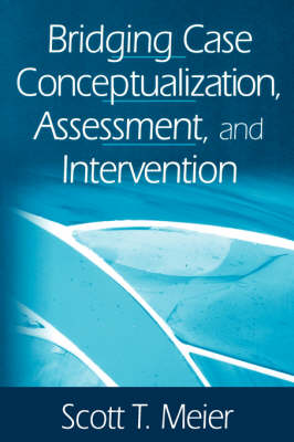Bridging Case Conceptualization, Assessment, and Intervention by Scott T. Meier