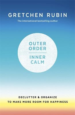 Outer Order Inner Calm: declutter and organize to make more room for happiness by Gretchen Rubin