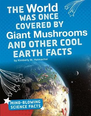 The World Was Once Covered by Giant Mushrooms and Other Cool Earth Facts by Kimberly M. Hutmacher