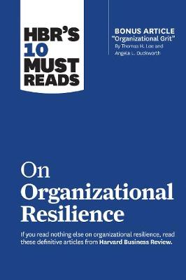 """HBR's 10 Must Reads on Organizational Resilience (with bonus article """"Organizational Grit"""" by Thomas H. Lee and Angela L. Duckworth) by Harvard Business Review"""